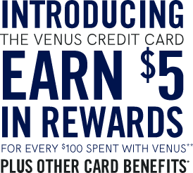 Introducing the venus credit card earn $5 in rewards for every $100 spent with VENUS plus other card benefits
