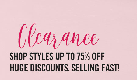 Clearance shop styles up to 75% off. Huge Discounts. Selling fast!