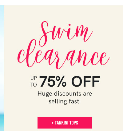Swim clearance. Up to 75% off. Huge discounts are selling fast!