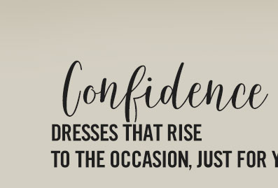 Confidence. Dresses that rise to the occasion just for you!