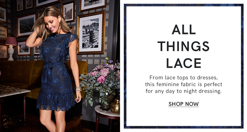 timeless, effortless, feminine lace tops and dresses are perfect for day to night dressing.