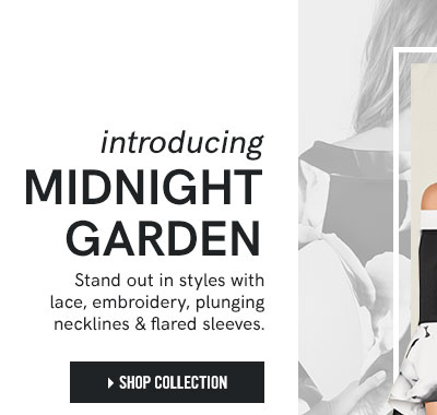Introducing Midnight Garden. Stand out in styles with lace, embroidery, plunging necklines & flared sleeves. Shop Collection.