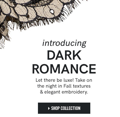 Introducing Dark Romance. Let there be luxe! Take on the night in Fall textures & elegant embroidery. Shop Collection.