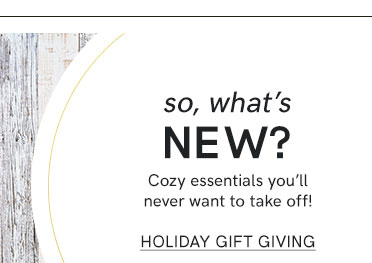 So what's new? Cozy essentials you'll never want to take off! Shop Holiday Gift Giving.