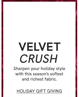 Velvet crush. Sharpen your holiday style with this season's softest and richest fabric. Shop Holiday Gift Giving.