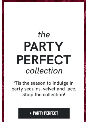 The Party Perfect collection. 'Tis the season to indulge in party sequins, velvet, and lace. Shop the collection! Shop Party Perfect.
