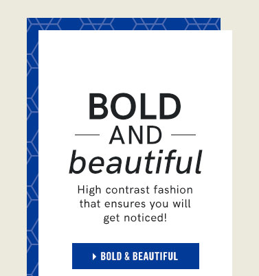 Bold and Beautiful. High contrast fashion that ensures you will get noticed.