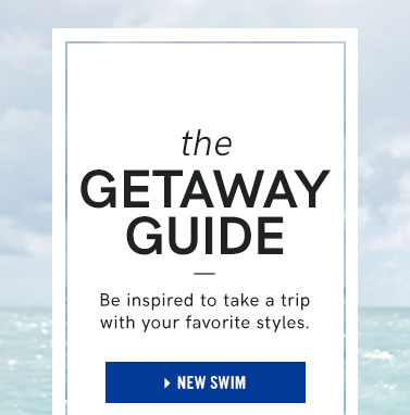 The getaway guide. Be inspired to take a trip with your favorite styles.