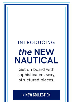 Introducing the New Nautical. Get on board with sophisticated, sexy, structured pieces.