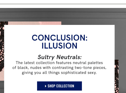 Conclusion Illusion. Sultry neutrals: The latest collection features neutral palettes of black nudes with contrasting two-tone pieces, giving you all things sophisticated sexy.
