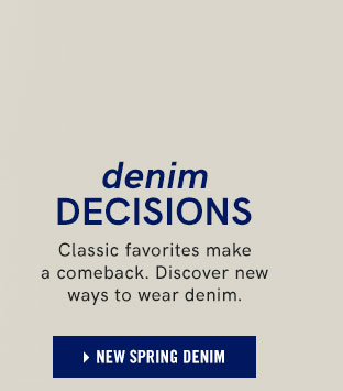 Denim decisions. Classic favorites make a comeback. Discover new ways to wear denim.