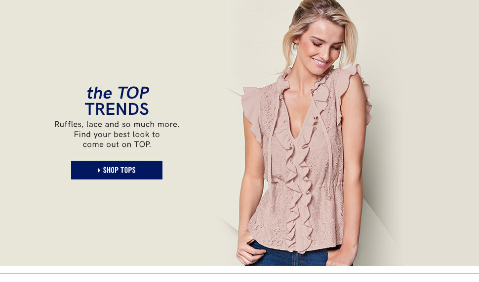The top trends. Ruffles, lace and so much more. Find your best look to come out on TOP.