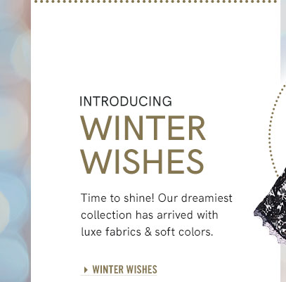 Introducing Winter Wishes Time to shine! Our dreamiest collection has arrived with luxe fabrics and soft colors.