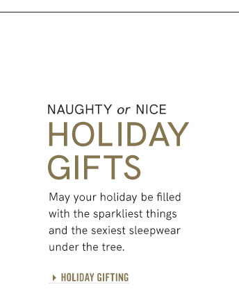 Naughty or Nice Holiday Gifts May your holiday be filled with the sparkliest things and the sexiest sleepwear under the tree.