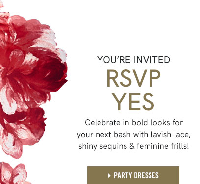 You're Invited RSVP Yes: Celebrate in bold looks for your next bash with lavish lace, shiny sequence, and femine frills!