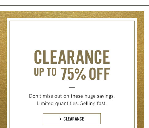 Clearance up to 75 percent off Don't miss out on these huge savings. Limited quanities. Selling fast!