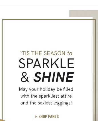 Tis the season to Sparkle and Shine May your holiday be filled with the parkliest attire and the sexist leggings.