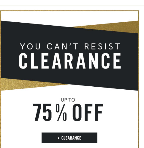 You cant resist Clearance up to 75 percent off.