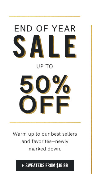 End of Year Sale up to 50 percent off Warm up to our best sellers and favorites - newly marked down.