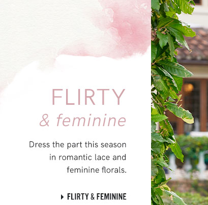 Shop our flirty and feminine collection.