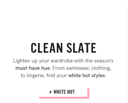 Lighten your wardrobe with selections from our White Hot collection.
