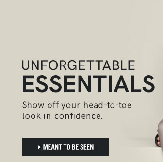 Unforgettable essentials. Show off your head-to-toe look in confidence.