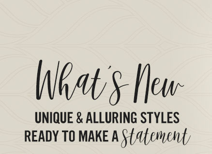 What's New. Unique and alluring styles ready to make a statement.